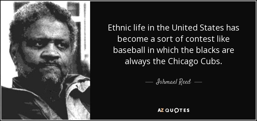 Ethnic life in the United States has become a sort of contest like baseball in which the blacks are always the Chicago Cubs. - Ishmael Reed