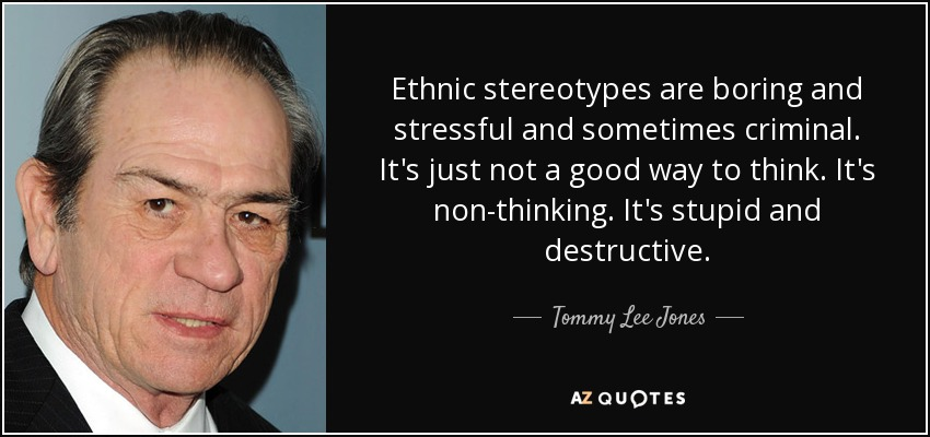 Ethnic stereotypes are boring and stressful and sometimes criminal. It's just not a good way to think. It's non-thinking. It's stupid and destructive. - Tommy Lee Jones