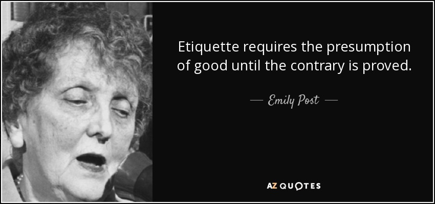 Etiquette requires the presumption of good until the contrary is proved. - Emily Post