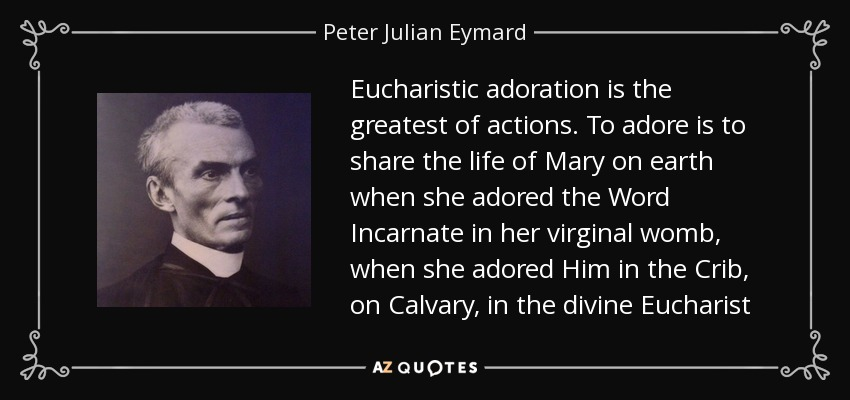 Eucharistic adoration is the greatest of actions. To adore is to share the life of Mary on earth when she adored the Word Incarnate in her virginal womb, when she adored Him in the Crib, on Calvary, in the divine Eucharist - Peter Julian Eymard