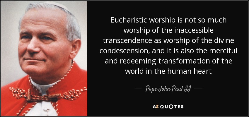 Eucharistic worship is not so much worship of the inaccessible transcendence as worship of the divine condescension, and it is also the merciful and redeeming transformation of the world in the human heart - Pope John Paul II