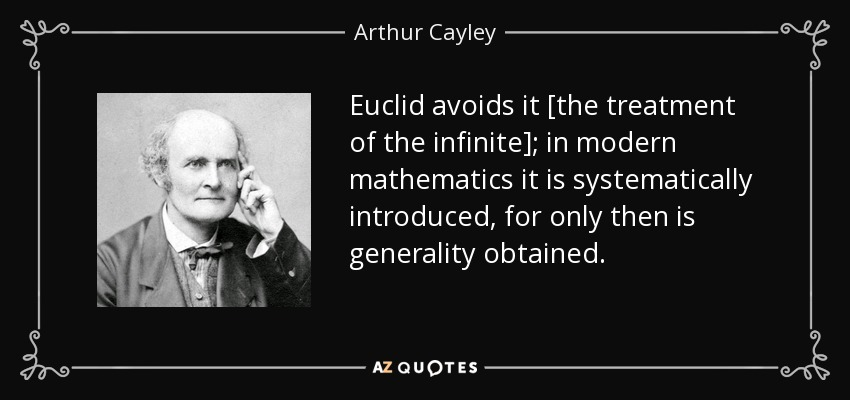 Euclid avoids it [the treatment of the infinite]; in modern mathematics it is systematically introduced, for only then is generality obtained. - Arthur Cayley