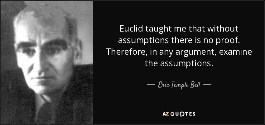 Euclid taught me that without assumptions there is no proof. Therefore, in any argument, examine the assumptions. - Eric Temple Bell