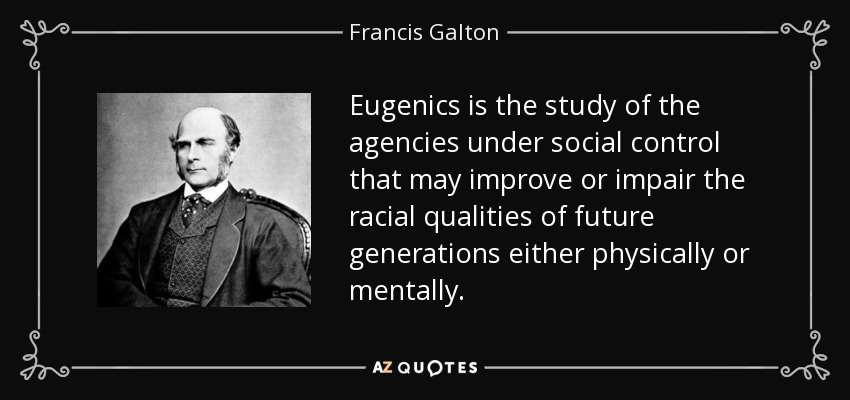 Eugenics is the study of the agencies under social control that may improve or impair the racial qualities of future generations either physically or mentally. - Francis Galton