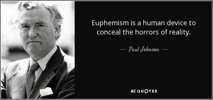 Euphemism is a human device to conceal the horrors of reality. - Paul Johnson