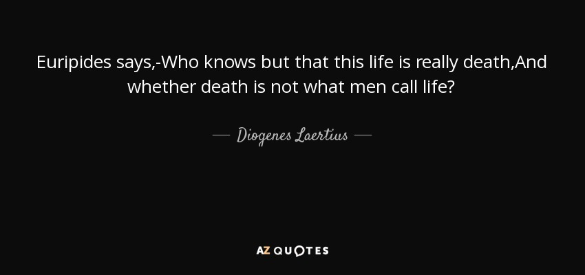 Euripides says,-Who knows but that this life is really death,And whether death is not what men call life? - Diogenes Laertius