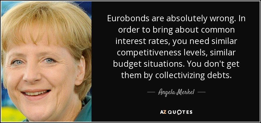 Eurobonds are absolutely wrong. In order to bring about common interest rates, you need similar competitiveness levels, similar budget situations. You don't get them by collectivizing debts. - Angela Merkel