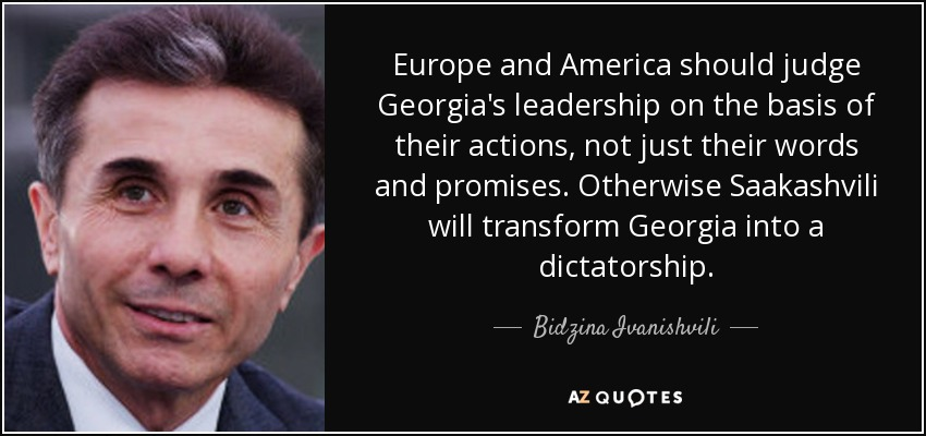 Europe and America should judge Georgia's leadership on the basis of their actions, not just their words and promises. Otherwise Saakashvili will transform Georgia into a dictatorship. - Bidzina Ivanishvili