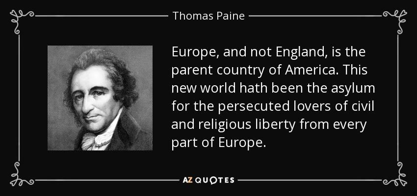 Europe, and not England, is the parent country of America. This new world hath been the asylum for the persecuted lovers of civil and religious liberty from every part of Europe. - Thomas Paine