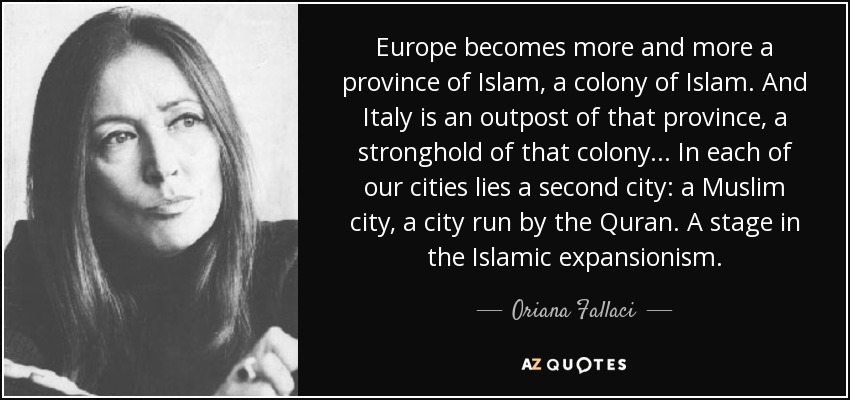 Europe becomes more and more a province of Islam, a colony of Islam. And Italy is an outpost of that province, a stronghold of that colony... In each of our cities lies a second city: a Muslim city, a city run by the Quran. A stage in the Islamic expansionism. - Oriana Fallaci
