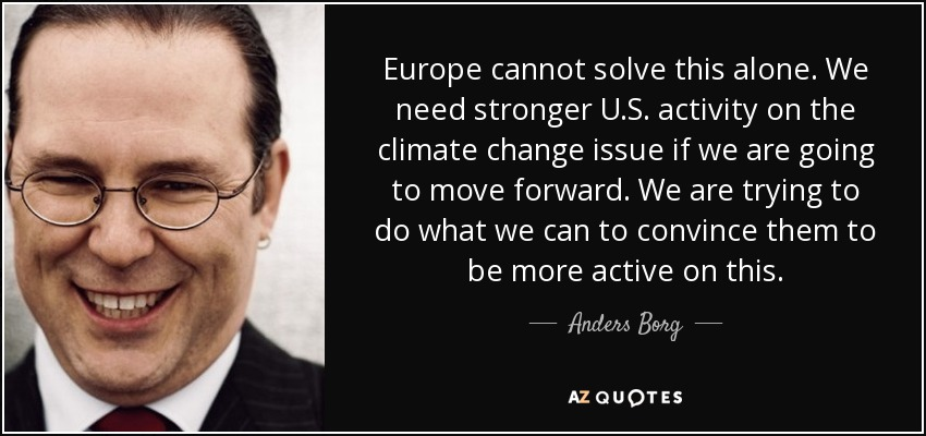 Europe cannot solve this alone. We need stronger U.S. activity on the climate change issue if we are going to move forward. We are trying to do what we can to convince them to be more active on this. - Anders Borg
