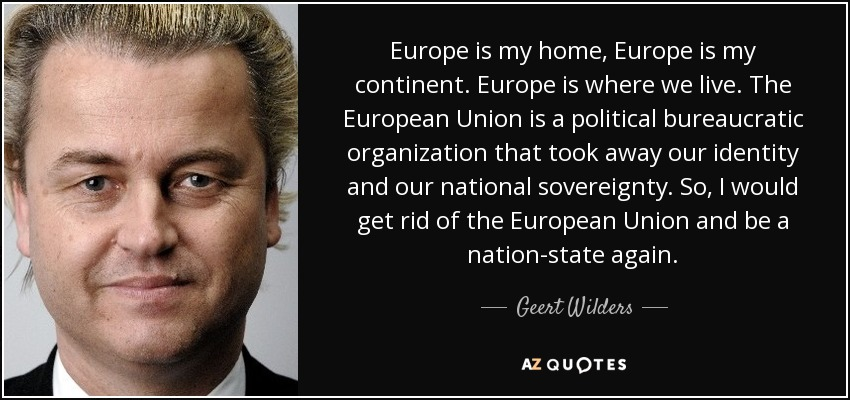 Europe is my home, Europe is my continent. Europe is where we live. The European Union is a political bureaucratic organization that took away our identity and our national sovereignty. So, I would get rid of the European Union and be a nation-state again. - Geert Wilders