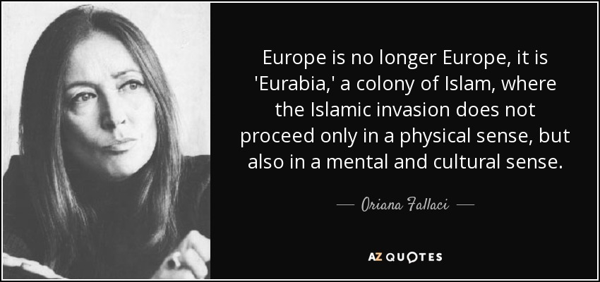 Europe is no longer Europe, it is 'Eurabia,' a colony of Islam, where the Islamic invasion does not proceed only in a physical sense, but also in a mental and cultural sense. - Oriana Fallaci