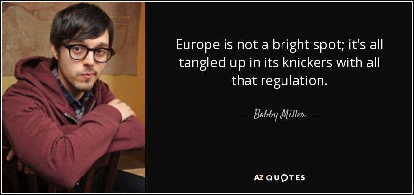 Europe is not a bright spot; it's all tangled up in its knickers with all that regulation. - Bobby Miller