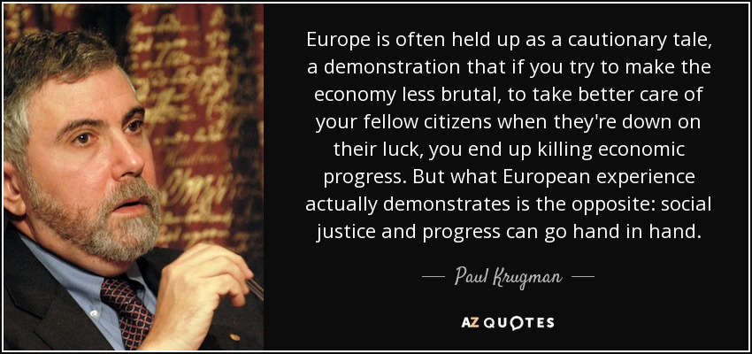 Europe is often held up as a cautionary tale, a demonstration that if you try to make the economy less brutal, to take better care of your fellow citizens when they're down on their luck, you end up killing economic progress. But what European experience actually demonstrates is the opposite: social justice and progress can go hand in hand. - Paul Krugman