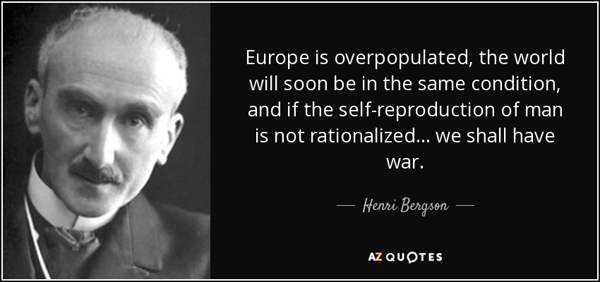 Europe is overpopulated, the world will soon be in the same condition, and if the self-reproduction of man is not rationalized... we shall have war. - Henri Bergson