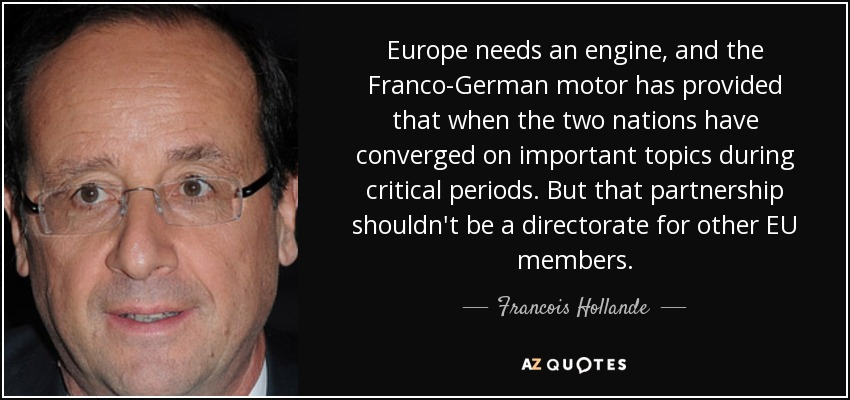 Europe needs an engine, and the Franco-German motor has provided that when the two nations have converged on important topics during critical periods. But that partnership shouldn't be a directorate for other EU members. - Francois Hollande