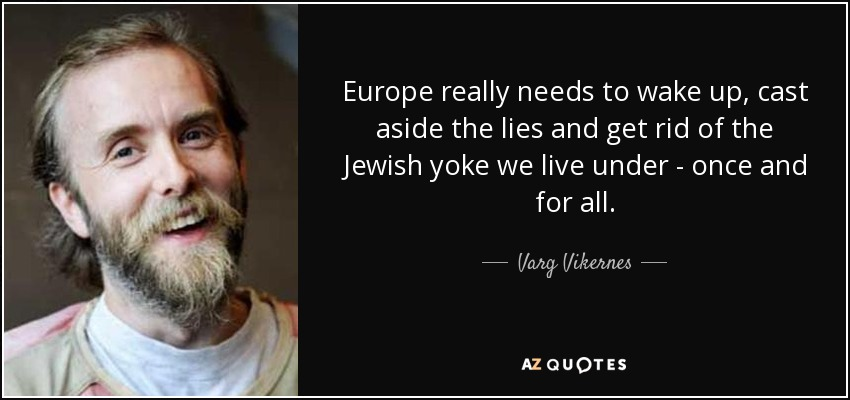 Europe really needs to wake up, cast aside the lies and get rid of the Jewish yoke we live under - once and for all. - Varg Vikernes