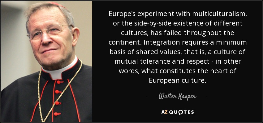 Europe's experiment with multiculturalism, or the side-by-side existence of different cultures, has failed throughout the continent. Integration requires a minimum basis of shared values, that is, a culture of mutual tolerance and respect - in other words, what constitutes the heart of European culture. - Walter Kasper