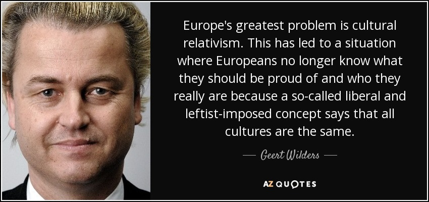 Europe's greatest problem is cultural relativism. This has led to a situation where Europeans no longer know what they should be proud of and who they really are because a so-called liberal and leftist-imposed concept says that all cultures are the same. - Geert Wilders