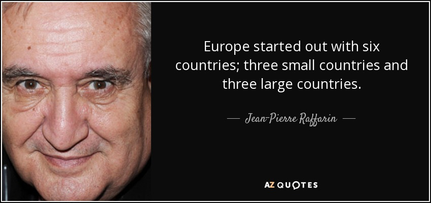 Europe started out with six countries; three small countries and three large countries. - Jean-Pierre Raffarin