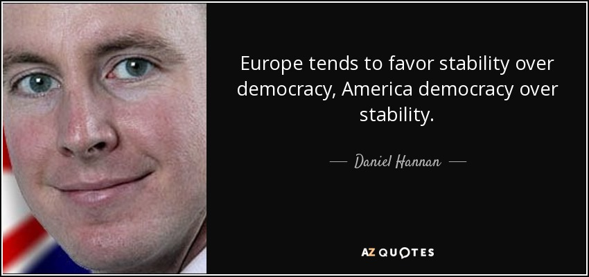 Europe tends to favor stability over democracy, America democracy over stability. - Daniel Hannan