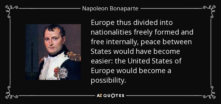 Europe thus divided into nationalities freely formed and free internally, peace between States would have become easier: the United States of Europe would become a possibility. - Napoleon Bonaparte