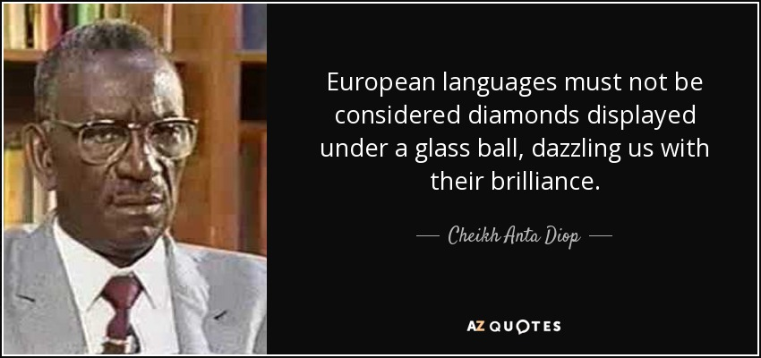 European languages must not be considered diamonds displayed under a glass ball, dazzling us with their brilliance. - Cheikh Anta Diop