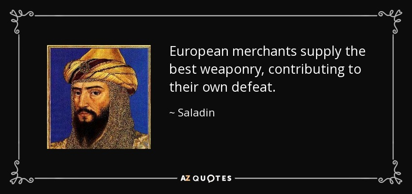 European merchants supply the best weaponry, contributing to their own defeat. - Saladin