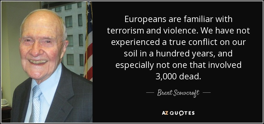 Europeans are familiar with terrorism and violence. We have not experienced a true conflict on our soil in a hundred years, and especially not one that involved 3,000 dead. - Brent Scowcroft