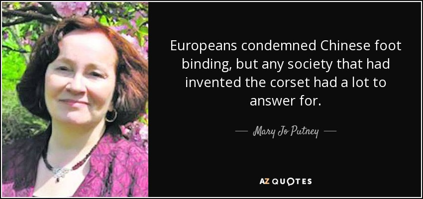 Europeans condemned Chinese foot binding, but any society that had invented the corset had a lot to answer for. - Mary Jo Putney