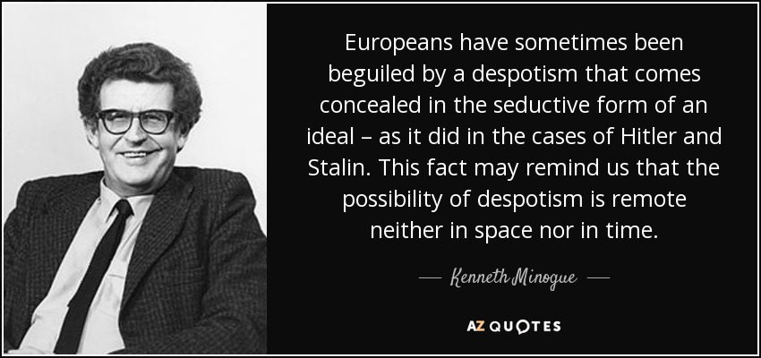 Europeans have sometimes been beguiled by a despotism that comes concealed in the seductive form of an ideal – as it did in the cases of Hitler and Stalin. This fact may remind us that the possibility of despotism is remote neither in space nor in time. - Kenneth Minogue