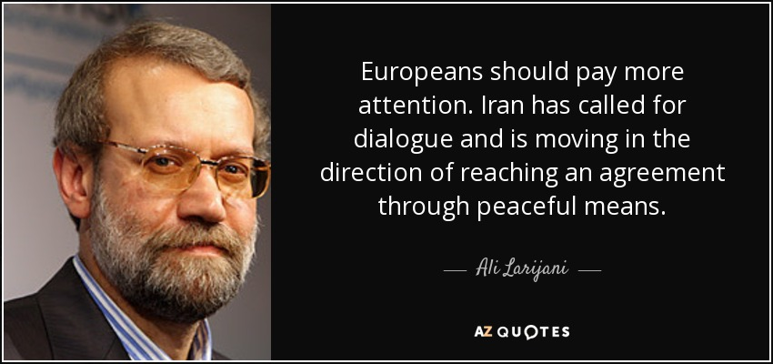 Europeans should pay more attention. Iran has called for dialogue and is moving in the direction of reaching an agreement through peaceful means. - Ali Larijani