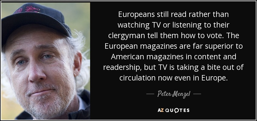 Europeans still read rather than watching TV or listening to their clergyman tell them how to vote. The European magazines are far superior to American magazines in content and readership, but TV is taking a bite out of circulation now even in Europe. - Peter Menzel