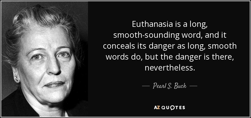 Euthanasia is a long, smooth-sounding word, and it conceals its danger as long, smooth words do, but the danger is there, nevertheless. - Pearl S. Buck