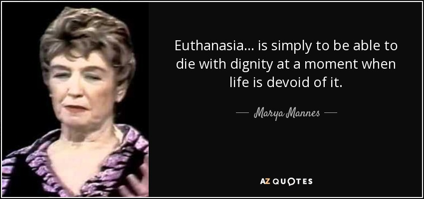 Euthanasia ... is simply to be able to die with dignity at a moment when life is devoid of it. - Marya Mannes