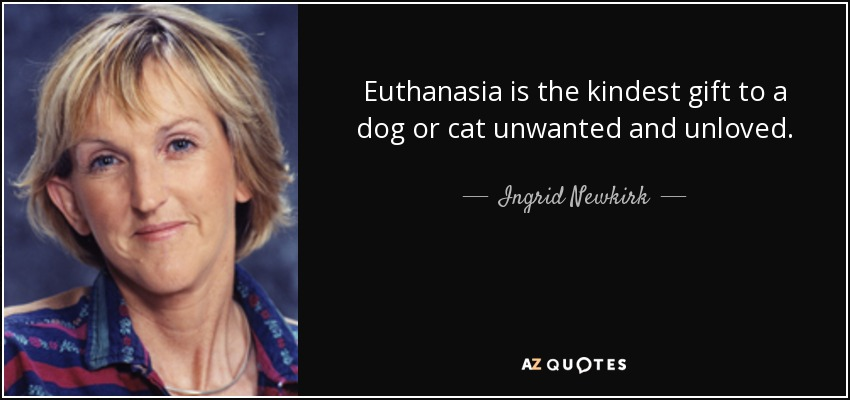 Euthanasia is the kindest gift to a dog or cat unwanted and unloved. - Ingrid Newkirk