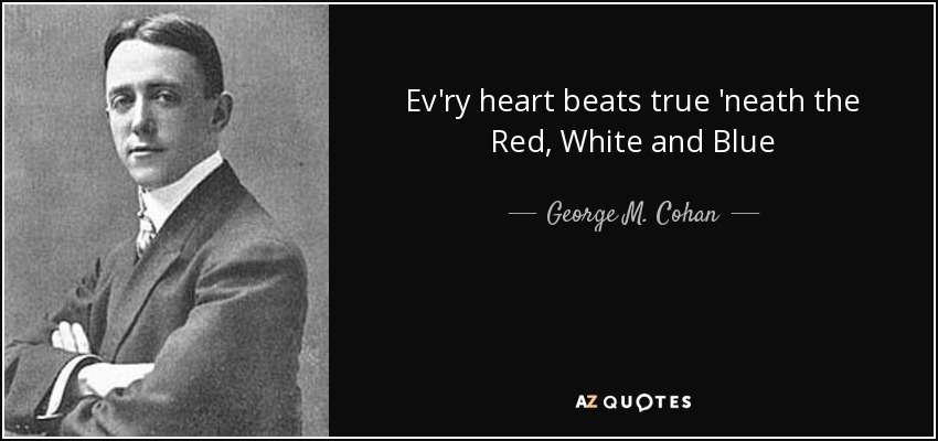 Ev'ry heart beats true 'neath the Red, White and Blue - George M. Cohan
