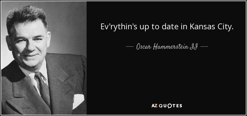 Ev'rythin's up to date in Kansas City. - Oscar Hammerstein II