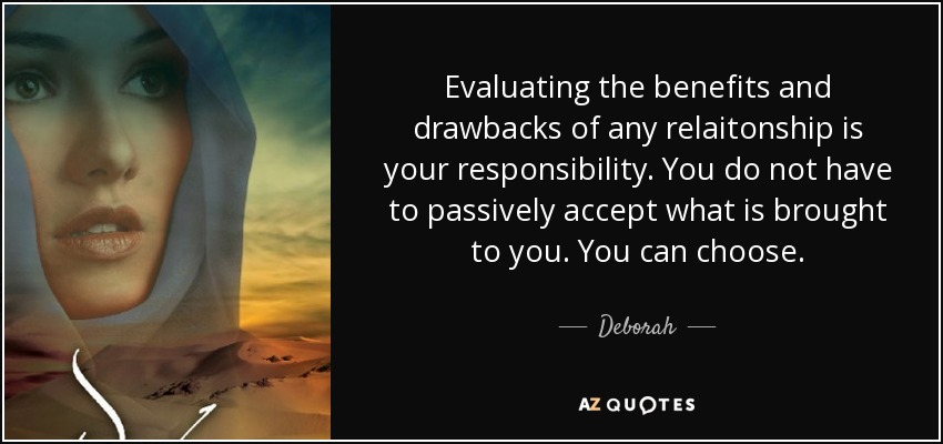 Evaluating the benefits and drawbacks of any relaitonship is your responsibility. You do not have to passively accept what is brought to you. You can choose. - Deborah