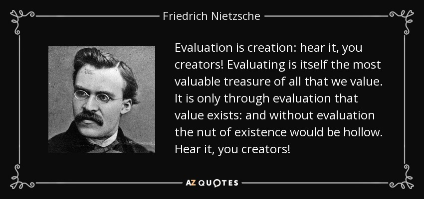 Evaluation is creation: hear it, you creators! Evaluating is itself the most valuable treasure of all that we value. It is only through evaluation that value exists: and without evaluation the nut of existence would be hollow. Hear it, you creators! - Friedrich Nietzsche