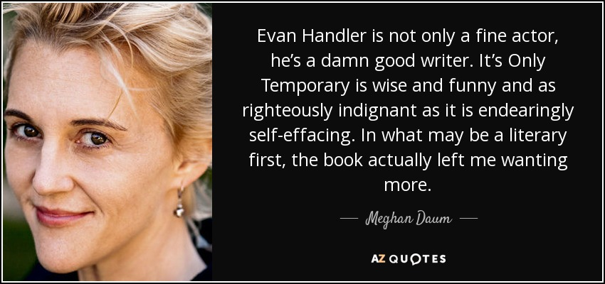 Evan Handler is not only a fine actor, he's a damn good writer. It's Only Temporary is wise and funny and as righteously indignant as it is endearingly self-effacing. In what may be a literary first, the book actually left me wanting more. - Meghan Daum