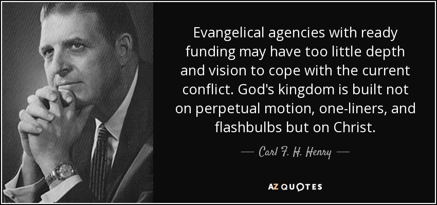Evangelical agencies with ready funding may have too little depth and vision to cope with the current conflict. God's kingdom is built not on perpetual motion, one-liners, and flashbulbs but on Christ. - Carl F. H. Henry