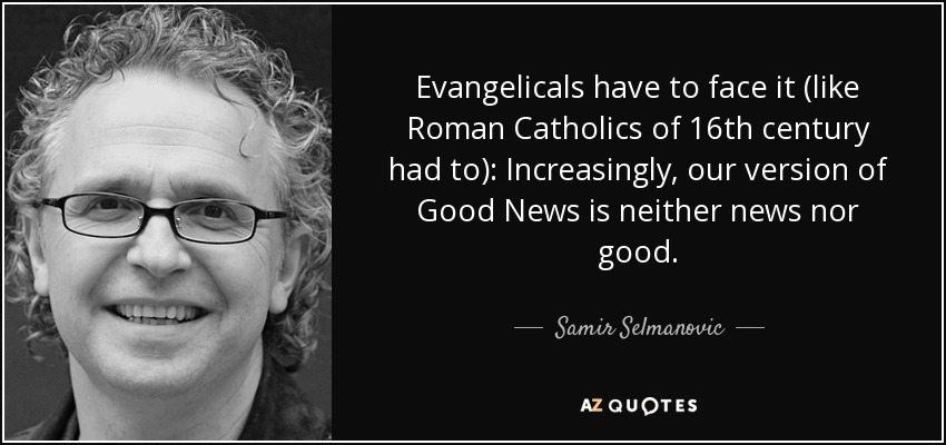 Evangelicals have to face it (like Roman Catholics of 16th century had to): Increasingly, our version of Good News is neither news nor good. - Samir Selmanovic