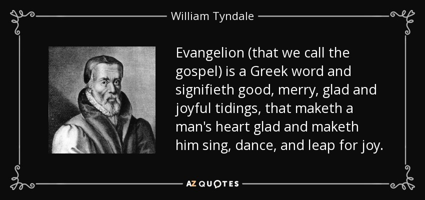 Evangelion (that we call the gospel) is a Greek word and signifieth good, merry, glad and joyful tidings, that maketh a man's heart glad and maketh him sing, dance, and leap for joy. - William Tyndale