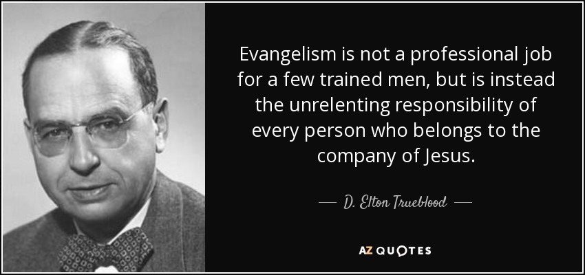 Evangelism is not a professional job for a few trained men, but is instead the unrelenting responsibility of every person who belongs to the company of Jesus. - D. Elton Trueblood