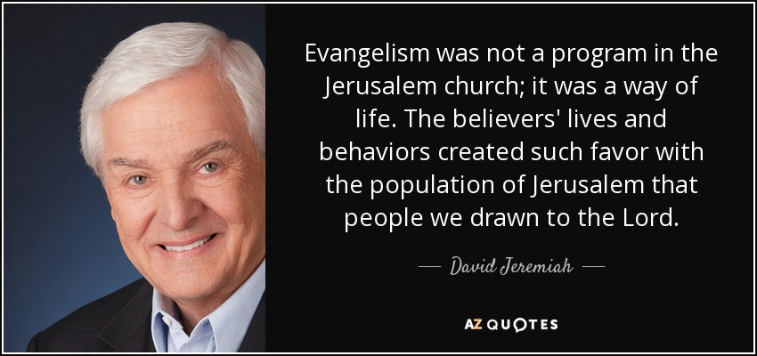 Evangelism was not a program in the Jerusalem church; it was a way of life. The believers' lives and behaviors created such favor with the population of Jerusalem that people we drawn to the Lord. - David Jeremiah