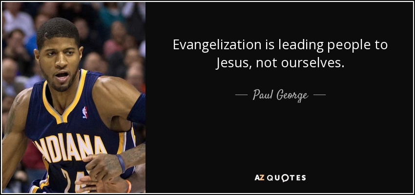 Evangelization is leading people to Jesus, not ourselves. - Paul George