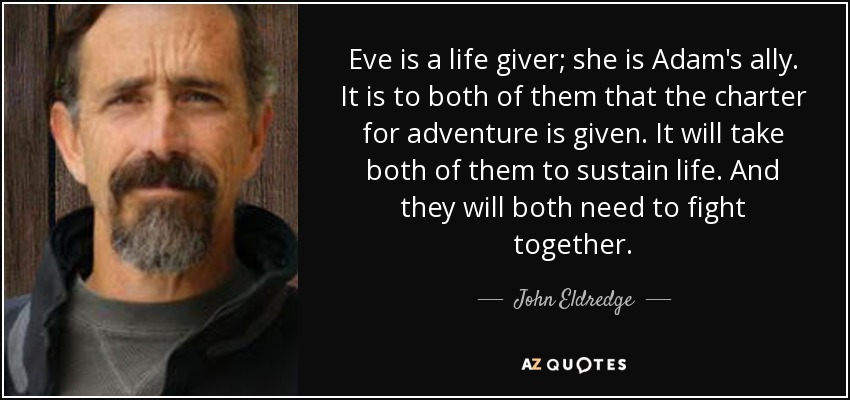 Eve is a life giver; she is Adam's ally. It is to both of them that the charter for adventure is given. It will take both of them to sustain life. And they will both need to fight together. - John Eldredge