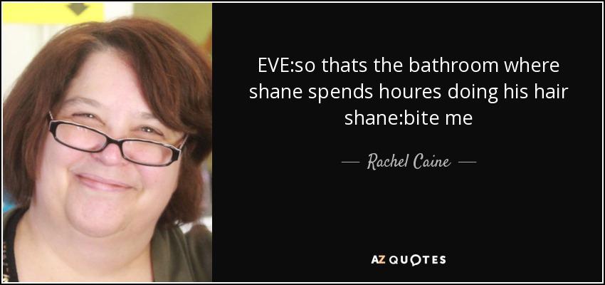 EVE:so thats the bathroom where shane spends houres doing his hair shane:bite me - Rachel Caine